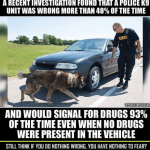 Drugs or No Drugs, K-9s Will Alert to Your Car Nearly Every Time